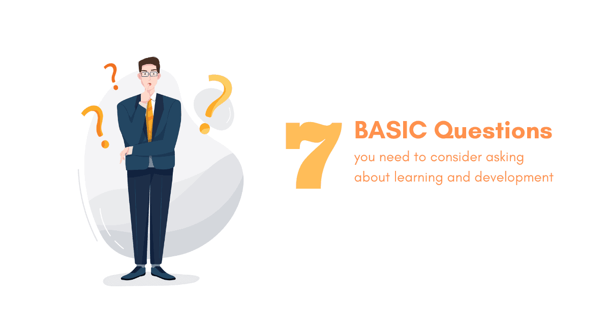 "7 ""BASIC"" questions you need to consider asking about learning and development"