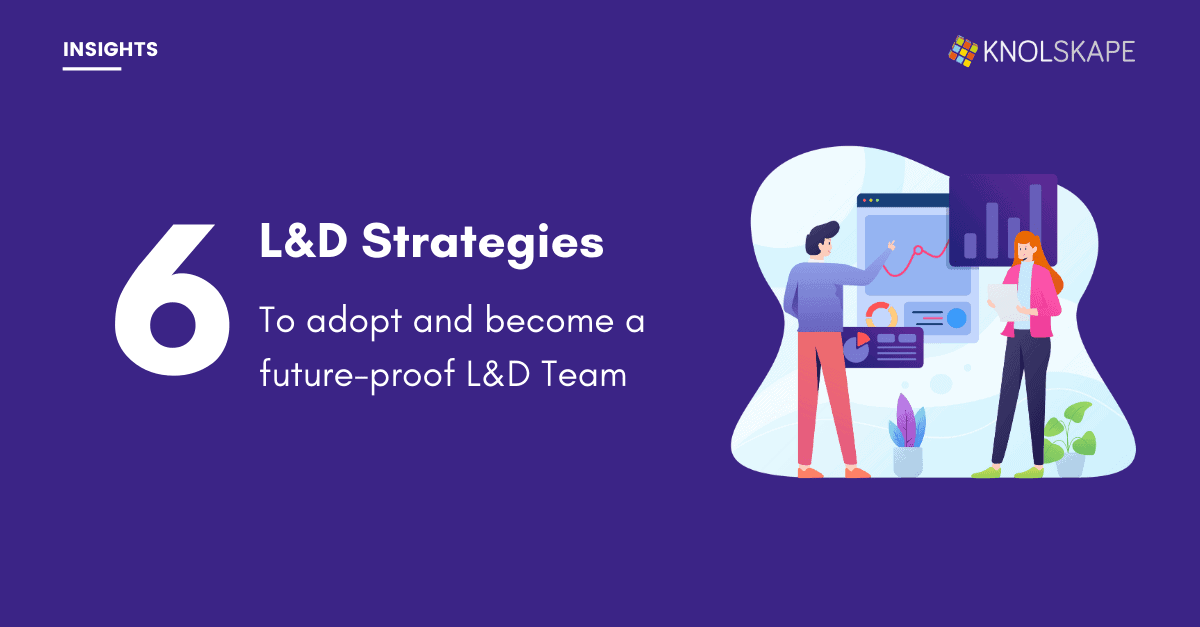 Six L&D Strategies To Adopt and Become a Future-Proof L&D Team